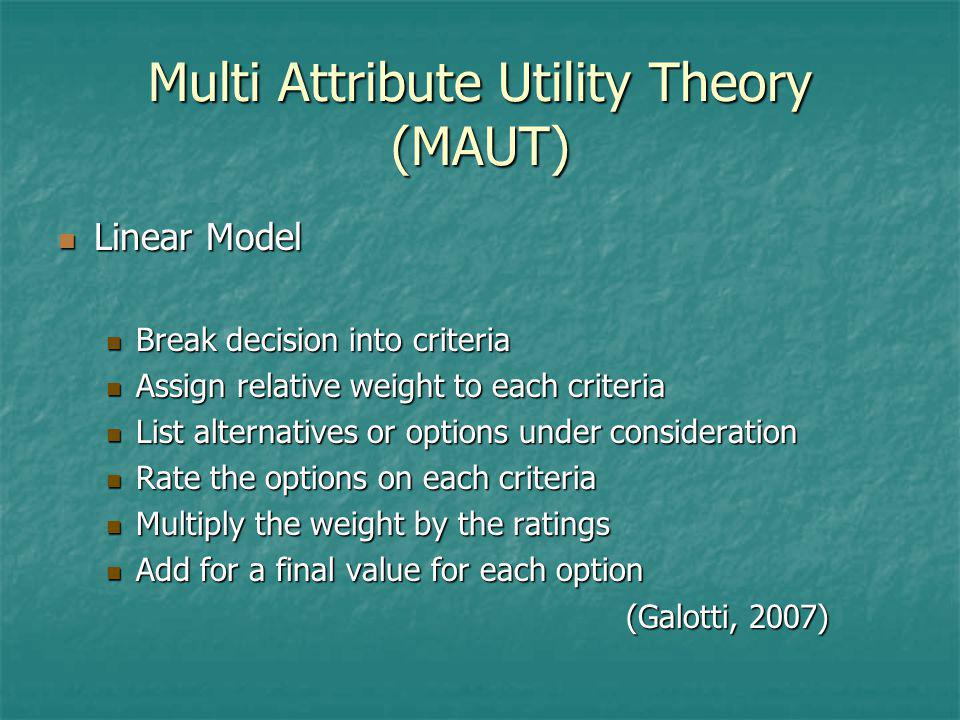 Multi Attribute Utility Theory (MAUT) Linear Model Linear Model Break decision into criteria Break decision into criteria Assign relative weight to ea