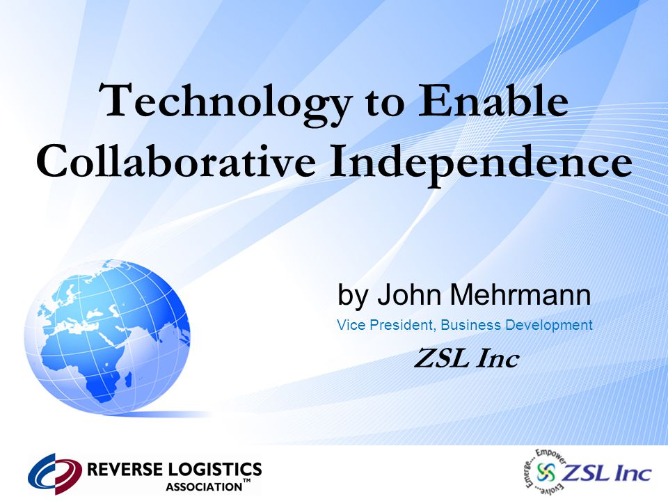 Technology to Enable Collaborative Independence by John Mehrmann Vice President, Business Development ZSL Inc