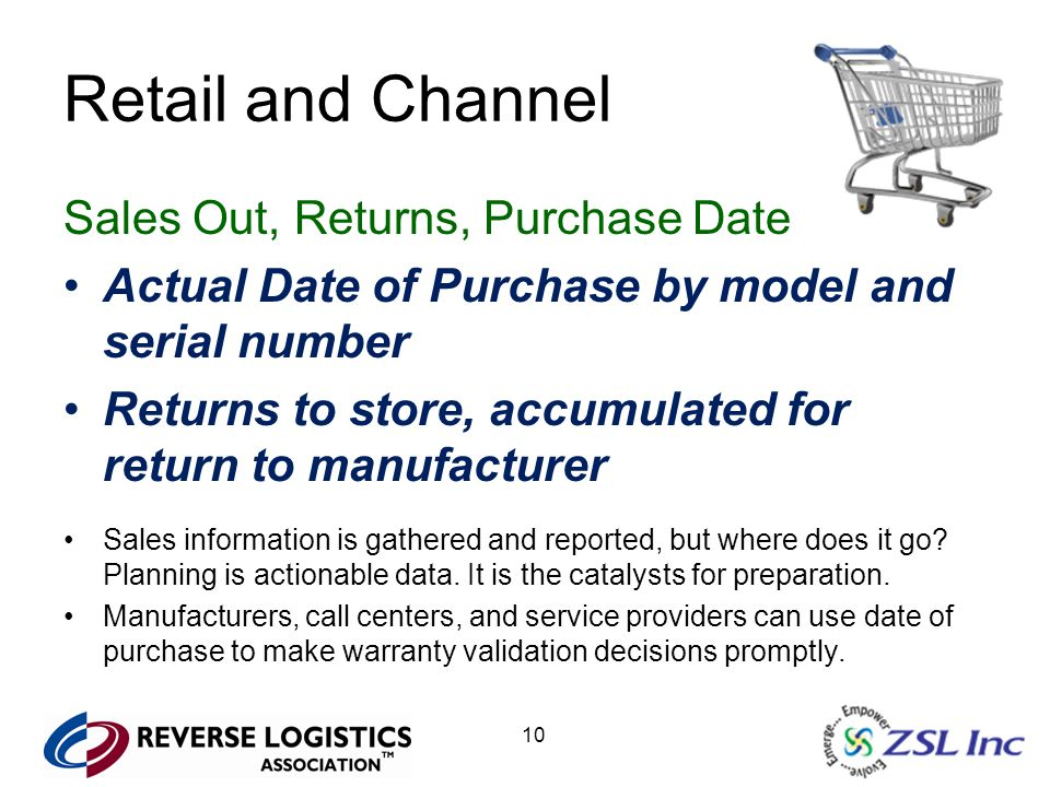 10 Retail and Channel Sales Out, Returns, Purchase Date Actual Date of Purchase by model and serial number Returns to store, accumulated for return to manufacturer Sales information is gathered and reported, but where does it go.
