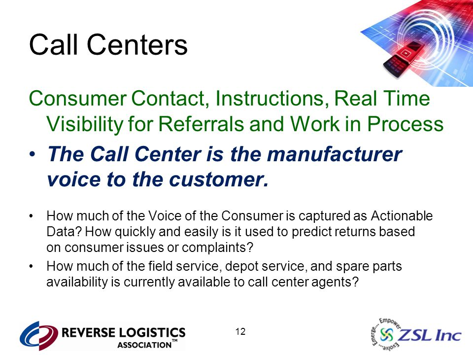 12 Call Centers Consumer Contact, Instructions, Real Time Visibility for Referrals and Work in Process The Call Center is the manufacturer voice to th