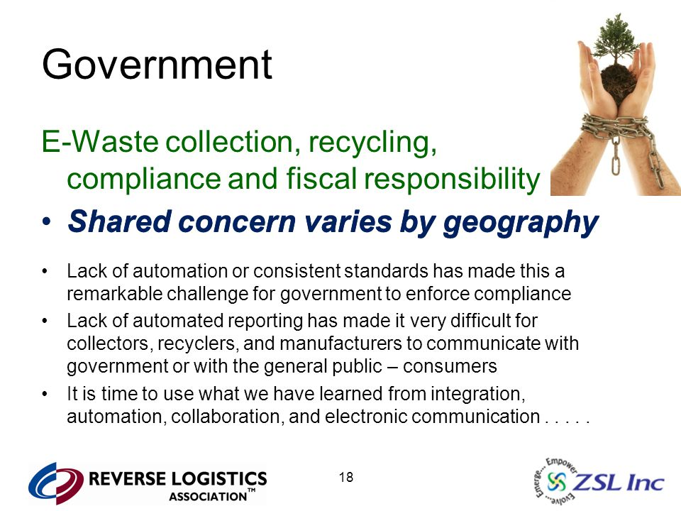 18 Government E-Waste collection, recycling, compliance and fiscal responsibility Shared concern varies by geography Lack of automation or consistent standards has made this a remarkable challenge for government to enforce compliance Lack of automated reporting has made it very difficult for collectors, recyclers, and manufacturers to communicate with government or with the general public – consumers It is time to use what we have learned from integration, automation, collaboration, and electronic communication.....