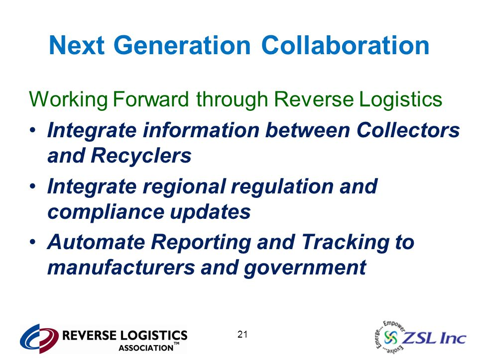 21 Next Generation Collaboration Working Forward through Reverse Logistics Integrate information between Collectors and Recyclers Integrate regional regulation and compliance updates Automate Reporting and Tracking to manufacturers and government