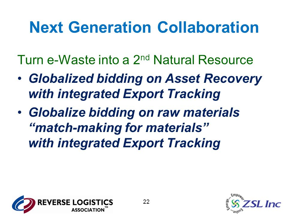 22 Next Generation Collaboration Turn e-Waste into a 2 nd Natural Resource Globalized bidding on Asset Recovery with integrated Export Tracking Globalize bidding on raw materials match-making for materials with integrated Export Tracking