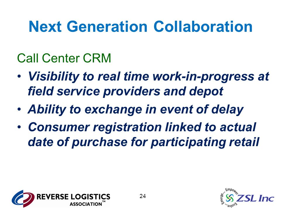 24 Next Generation Collaboration Call Center CRM Visibility to real time work-in-progress at field service providers and depot Ability to exchange in event of delay Consumer registration linked to actual date of purchase for participating retail