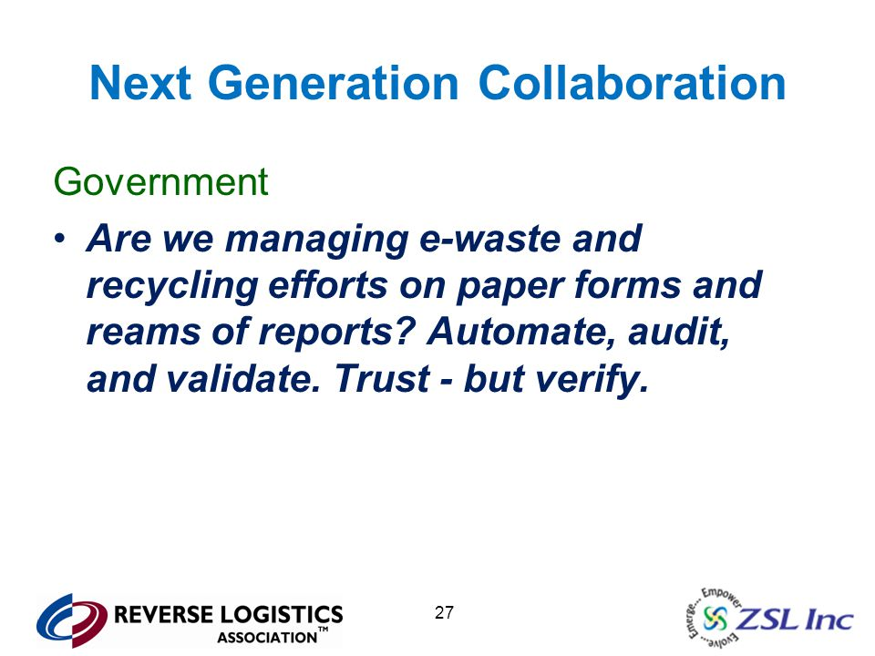 27 Next Generation Collaboration Government Are we managing e-waste and recycling efforts on paper forms and reams of reports.
