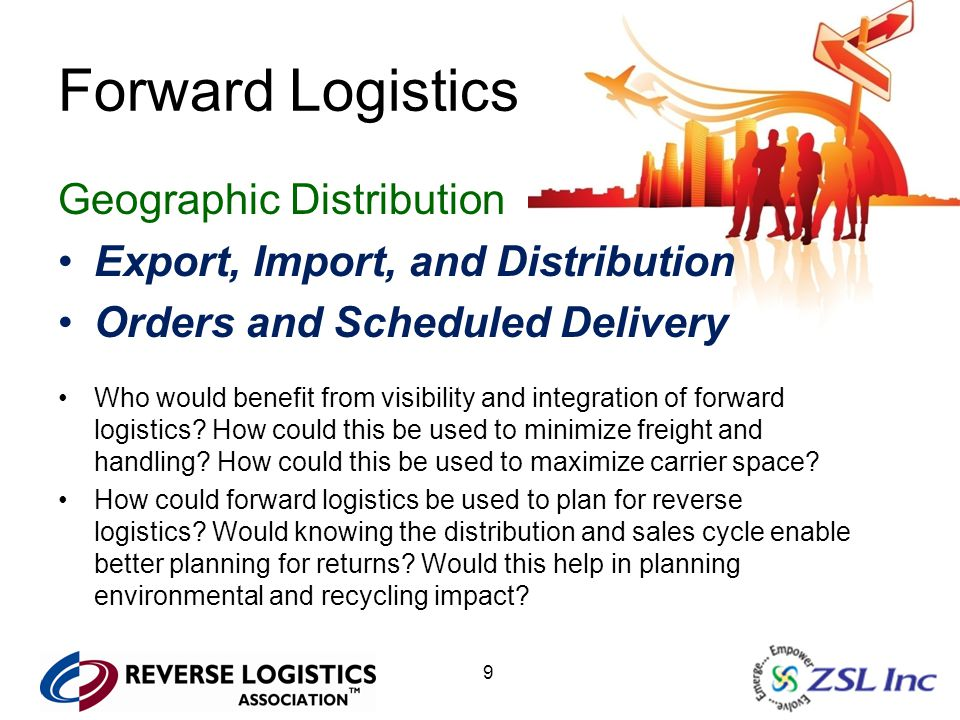 9 Forward Logistics Geographic Distribution Export, Import, and Distribution Orders and Scheduled Delivery Who would benefit from visibility and integration of forward logistics.