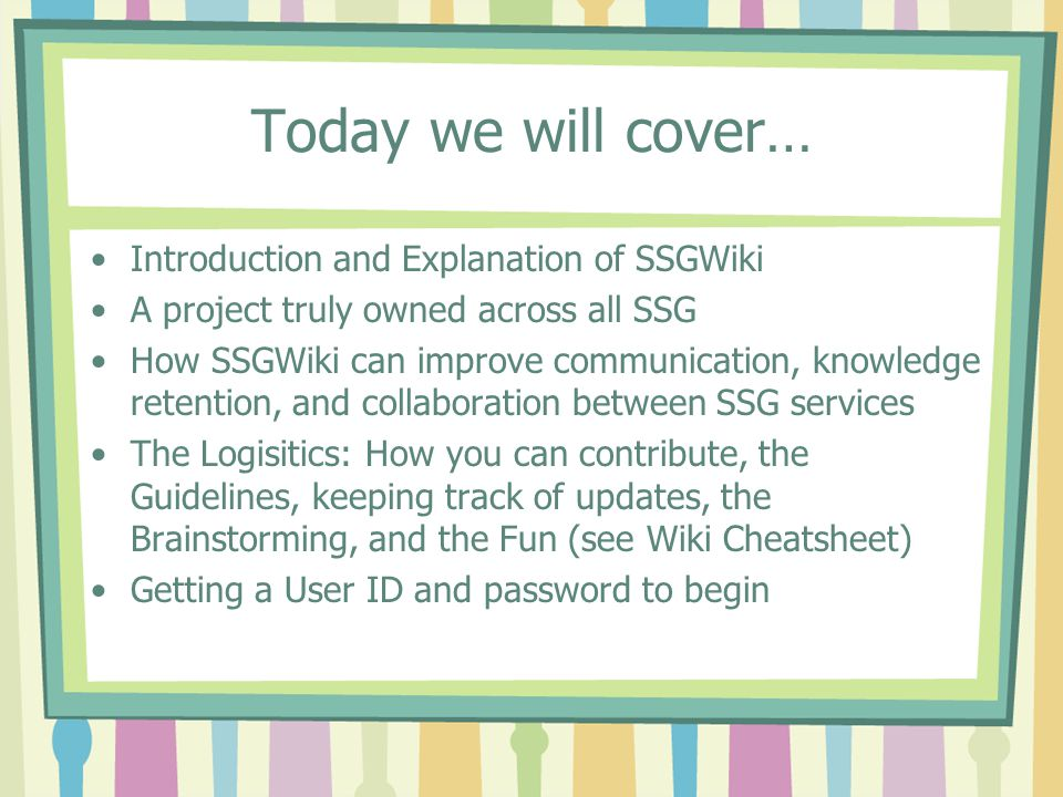 Today we will cover… Introduction and Explanation of SSGWiki A project truly owned across all SSG How SSGWiki can improve communication, knowledge retention, and collaboration between SSG services The Logisitics: How you can contribute, the Guidelines, keeping track of updates, the Brainstorming, and the Fun (see Wiki Cheatsheet) Getting a User ID and password to begin