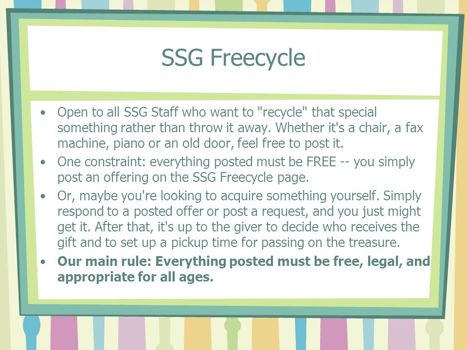 SSG Freecycle Open to all SSG Staff who want to recycle that special something rather than throw it away.