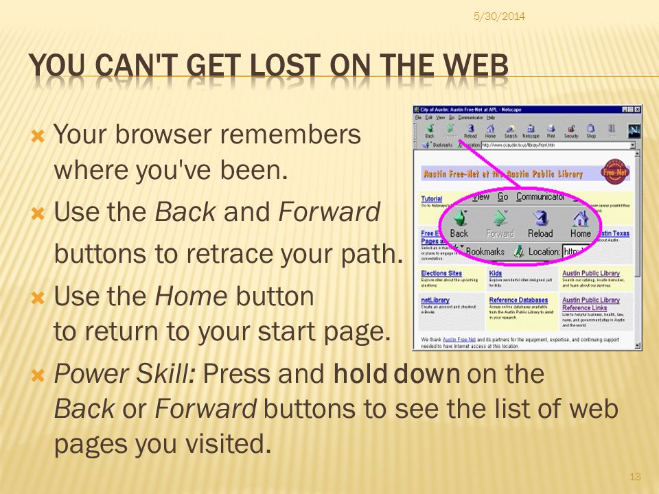 Your browser remembers where you ve been. Use the Back and Forward buttons to retrace your path.