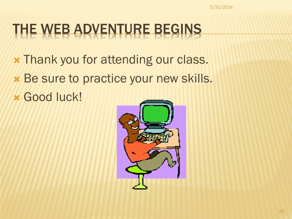 Thank you for attending our class. Be sure to practice your new skills. Good luck! 5/30/