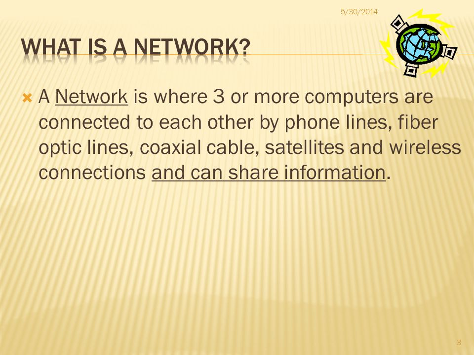 A Network is where 3 or more computers are connected to each other by phone lines, fiber optic lines, coaxial cable, satellites and wireless connections and can share information.