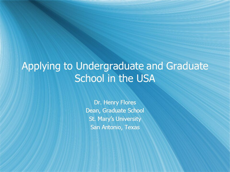 Applying to Undergraduate and Graduate School in the USA Dr. Henry Flores Dean, Graduate School St. Marys University San Antonio, Texas Dr. Henry Flor