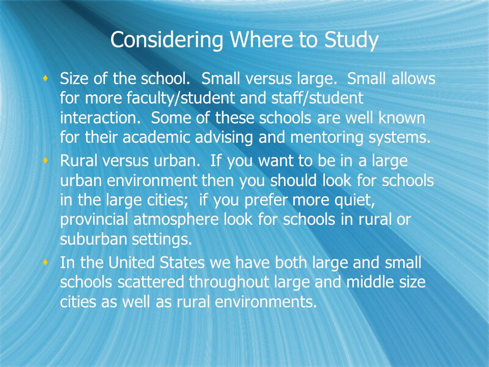 Considering Where to Study Size of the school. Small versus large. Small allows for more faculty/student and staff/student interaction. Some of these