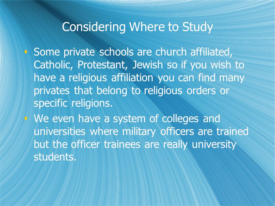 Considering Where to Study Some private schools are church affiliated, Catholic, Protestant, Jewish so if you wish to have a religious affiliation you