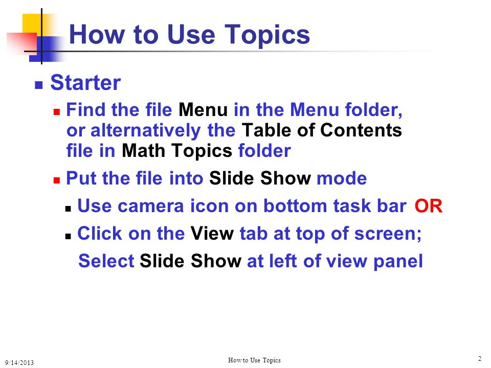 9/14/2013 How to Use Topics 2 Starter Find the file Menu in the Menu folder, or alternatively the Table of Contents file in Math Topics folder Put the file into Slide Show mode Use camera icon on bottom task bar Click on the View tab at top of screen; Select Slide Show at left of view panel How to Use Topics OR