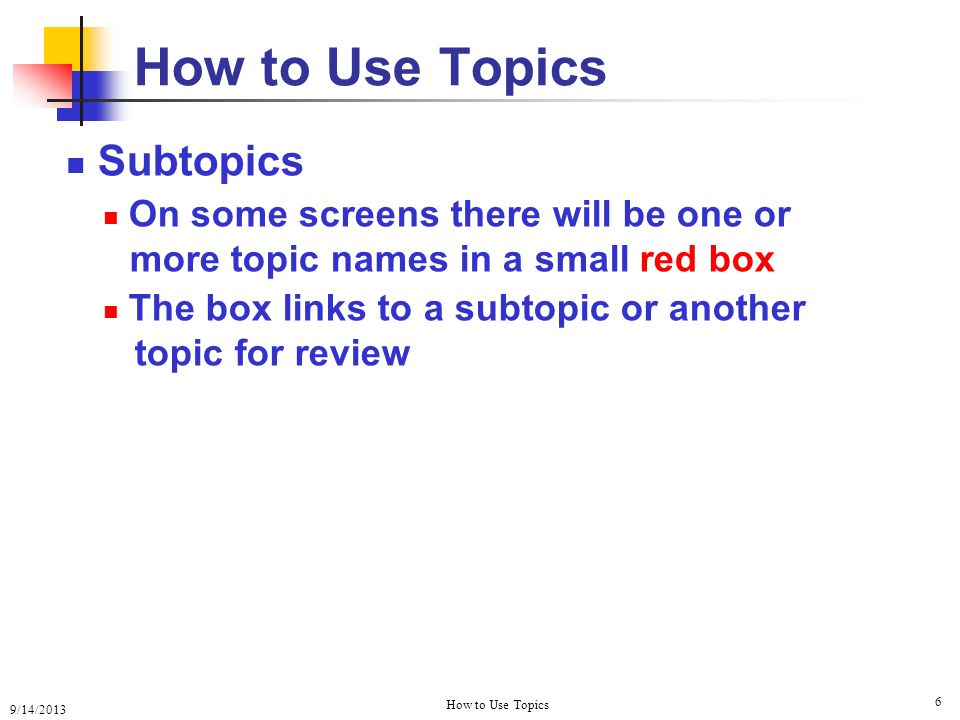 9/14/2013 How to Use Topics 6 Subtopics On some screens there will be one or more topic names in a small red box The box links to a subtopic or another topic for review How to Use Topics
