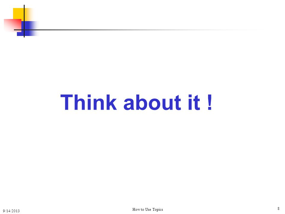 9/14/2013 How to Use Topics 8 Think about it !