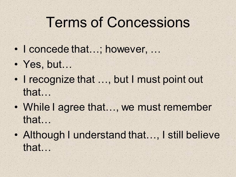 Terms of Concessions I concede that…; however, … Yes, but… I recognize that …, but I must point out that… While I agree that…, we must remember that…