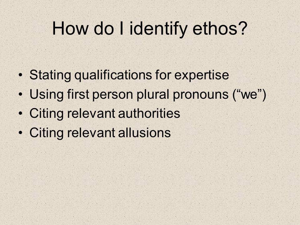 How do I identify ethos? Stating qualifications for expertise Using first person plural pronouns (we) Citing relevant authorities Citing relevant allu