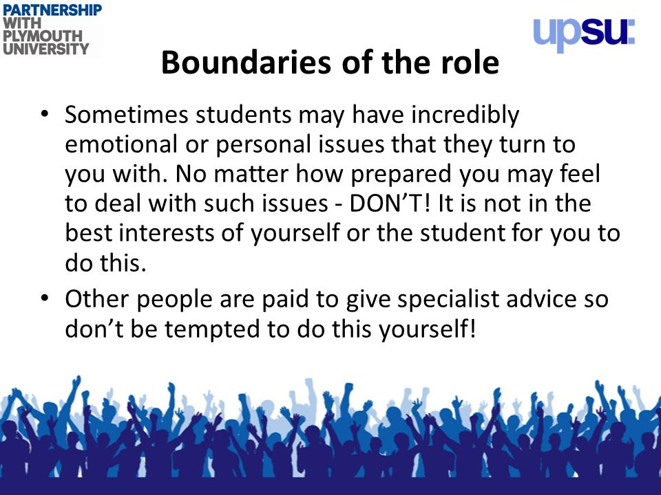 Boundaries of the role Sometimes students may have incredibly emotional or personal issues that they turn to you with.