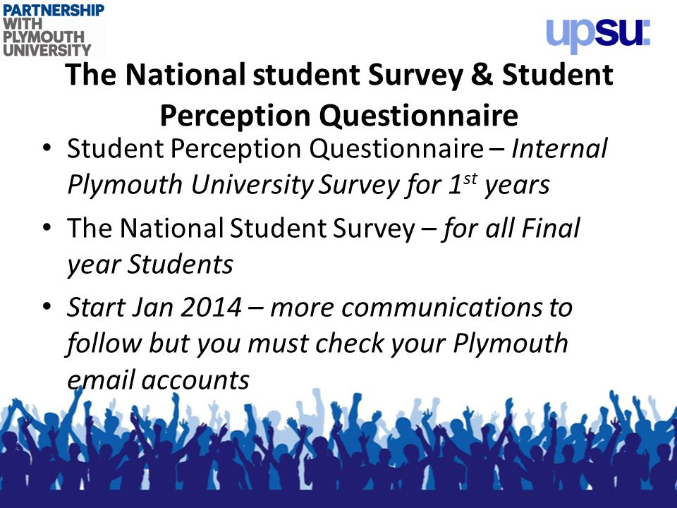 The National student Survey & Student Perception Questionnaire Student Perception Questionnaire – Internal Plymouth University Survey for 1 st years The National Student Survey – for all Final year Students Start Jan 2014 – more communications to follow but you must check your Plymouth email accounts