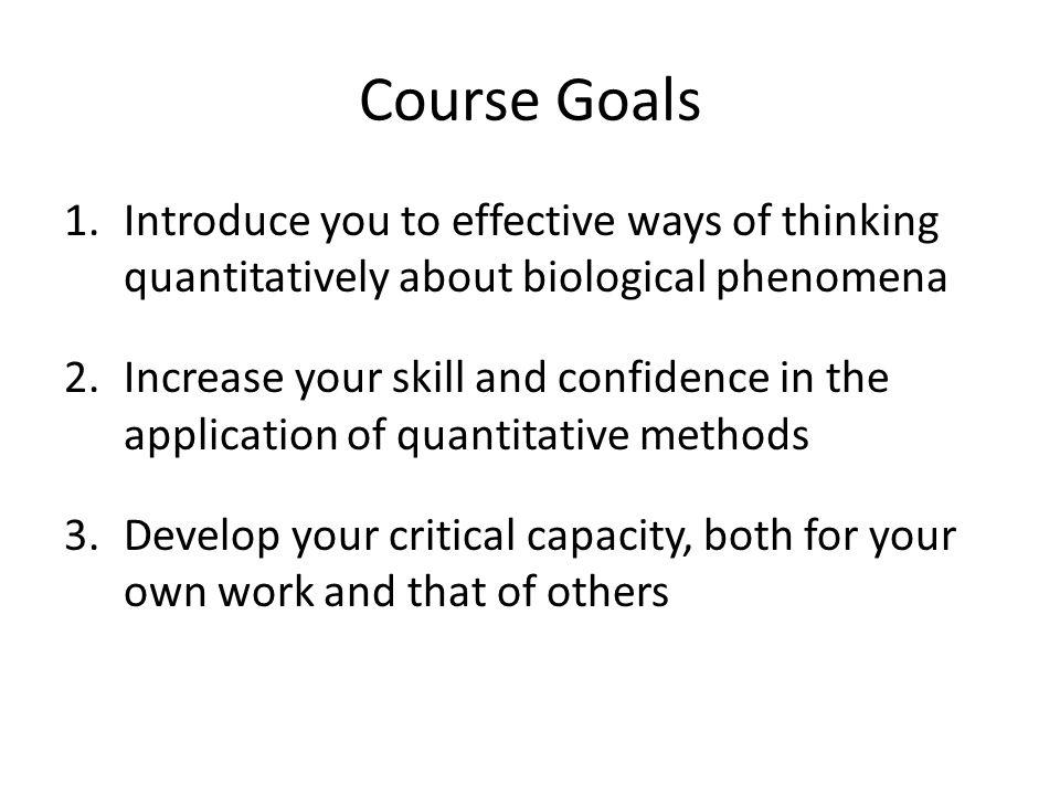 Course Goals 1.Introduce you to effective ways of thinking quantitatively about biological phenomena 2.Increase your skill and confidence in the application of quantitative methods 3.Develop your critical capacity, both for your own work and that of others