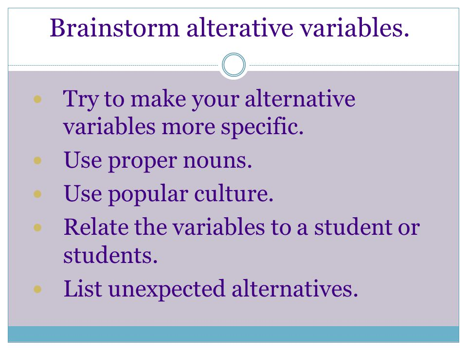 Brainstorm alterative variables. Try to make your alternative variables more specific.