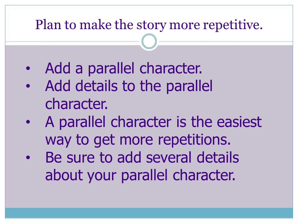 Plan to make the story more repetitive. Add a parallel character.