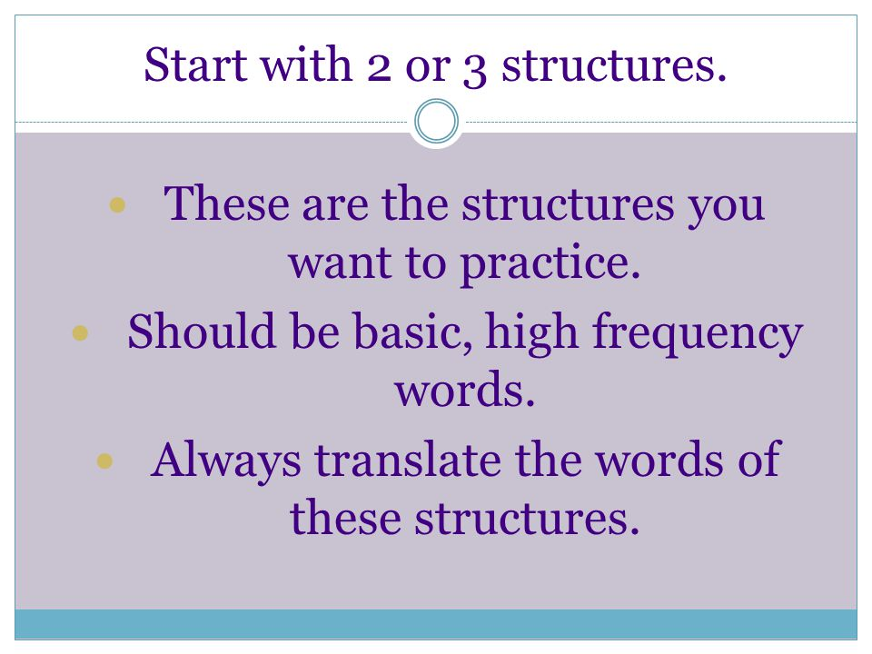 Start with 2 or 3 structures. These are the structures you want to practice.