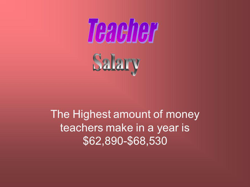 The Highest amount of money teachers make in a year is $62,890-$68,530