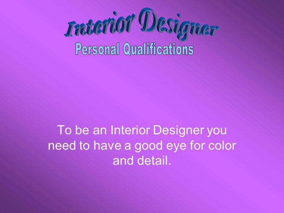 To be an Interior Designer you need to have a good eye for color and detail.