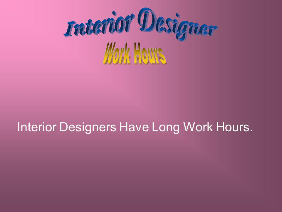 Interior Designers Have Long Work Hours.