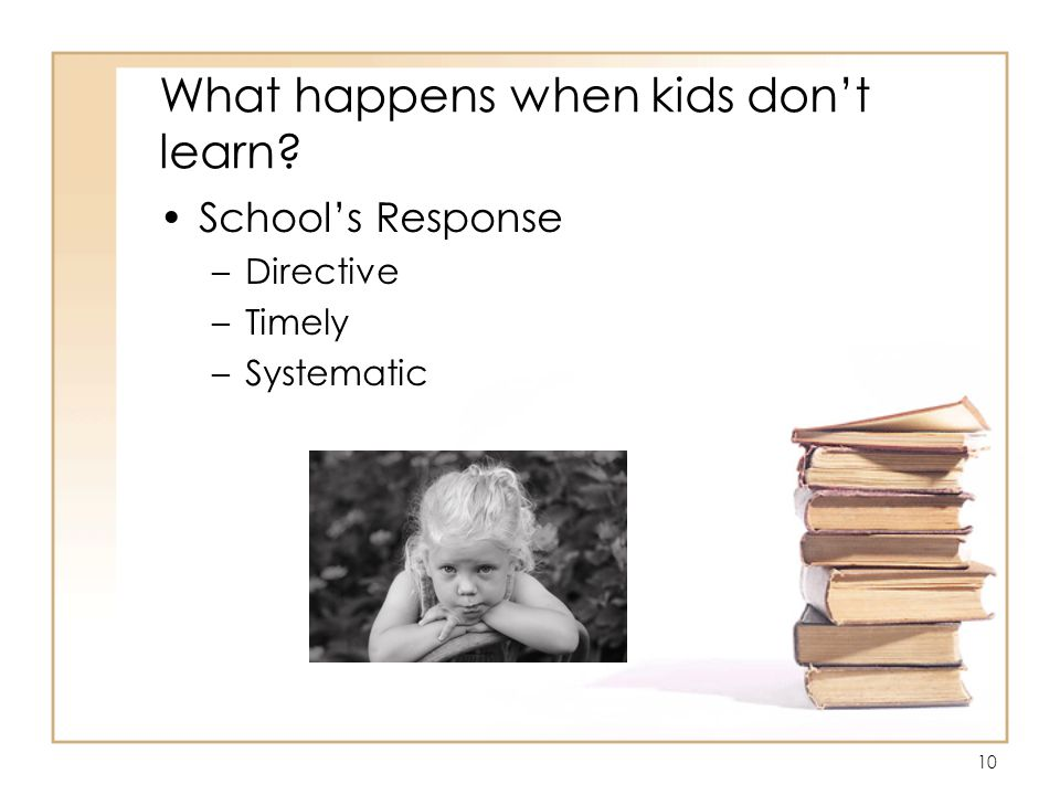 10 What happens when kids dont learn Schools Response –Directive –Timely –Systematic