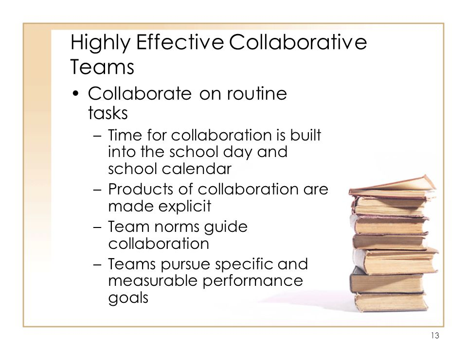 13 Highly Effective Collaborative Teams Collaborate on routine tasks –Time for collaboration is built into the school day and school calendar –Products of collaboration are made explicit –Team norms guide collaboration –Teams pursue specific and measurable performance goals
