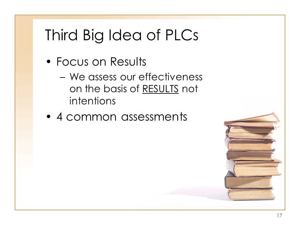 17 Third Big Idea of PLCs Focus on Results –We assess our effectiveness on the basis of RESULTS not intentions 4 common assessments