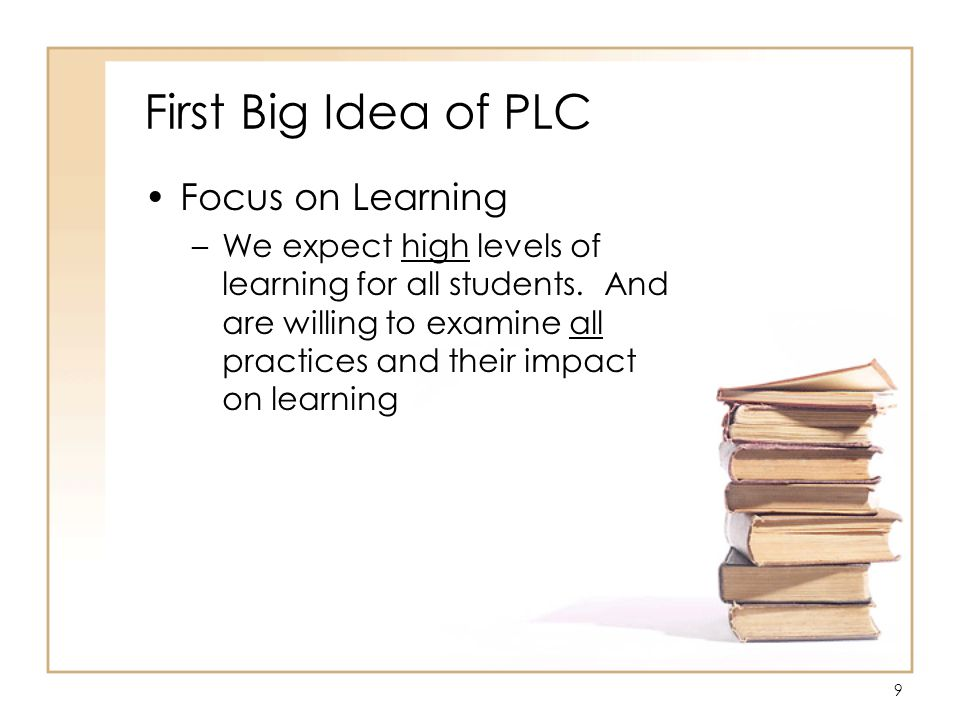 9 First Big Idea of PLC Focus on Learning –We expect high levels of learning for all students.