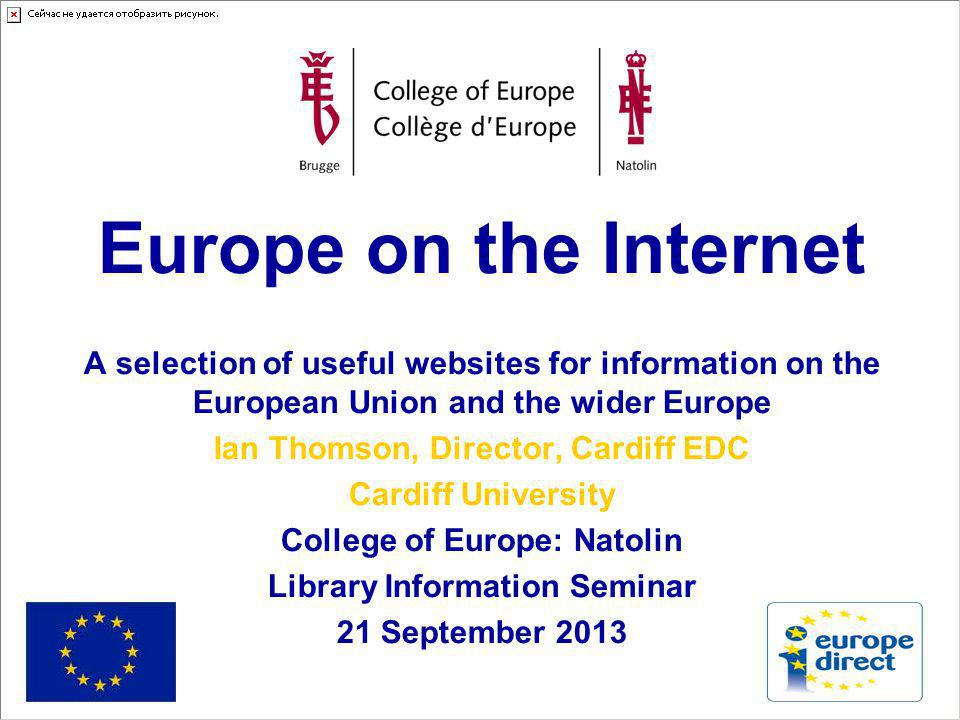 Europe on the Internet A selection of useful websites for information on the European Union and the wider Europe Ian Thomson, Director, Cardiff EDC Cardiff University College of Europe: Natolin Library Information Seminar 21 September 2013