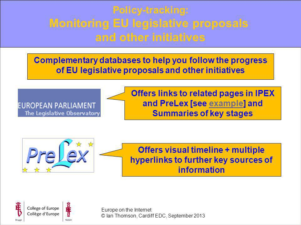Offers links to related pages in IPEX and PreLex [see example] and Summaries of key stagesexample Offers visual timeline + multiple hyperlinks to further key sources of information Complementary databases to help you follow the progress of EU legislative proposals and other initiatives Policy-tracking: Monitoring EU legislative proposals and other initiatives Europe on the Internet © Ian Thomson, Cardiff EDC, September 2013
