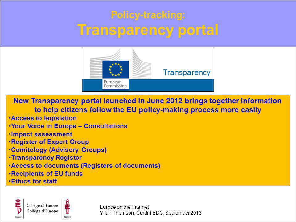 Policy-tracking: Transparency portal New Transparency portal launched in June 2012 brings together information to help citizens follow the EU policy-making process more easily Access to legislation Your Voice in Europe – Consultations Impact assessment Register of Expert Group Comitology (Advisory Groups) Transparency Register Access to documents (Registers of documents) Recipients of EU funds Ethics for staff Europe on the Internet © Ian Thomson, Cardiff EDC, September 2013