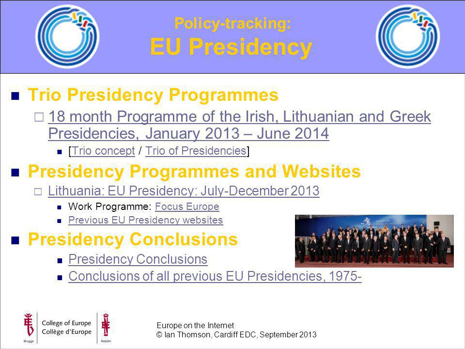 Trio Presidency Programmes 18 month Programme of the Irish, Lithuanian and Greek Presidencies, January 2013 – June 2014 18 month Programme of the Irish, Lithuanian and Greek Presidencies, January 2013 – June 2014 [Trio concept / Trio of Presidencies]Trio conceptTrio of Presidencies Presidency Programmes and Websites Lithuania: EU Presidency: July-December 2013 Work Programme: Focus EuropeFocus Europe Previous EU Presidency websites Presidency Conclusions Conclusions of all previous EU Presidencies, 1975- Policy-tracking: EU Presidency Europe on the Internet © Ian Thomson, Cardiff EDC, September 2013