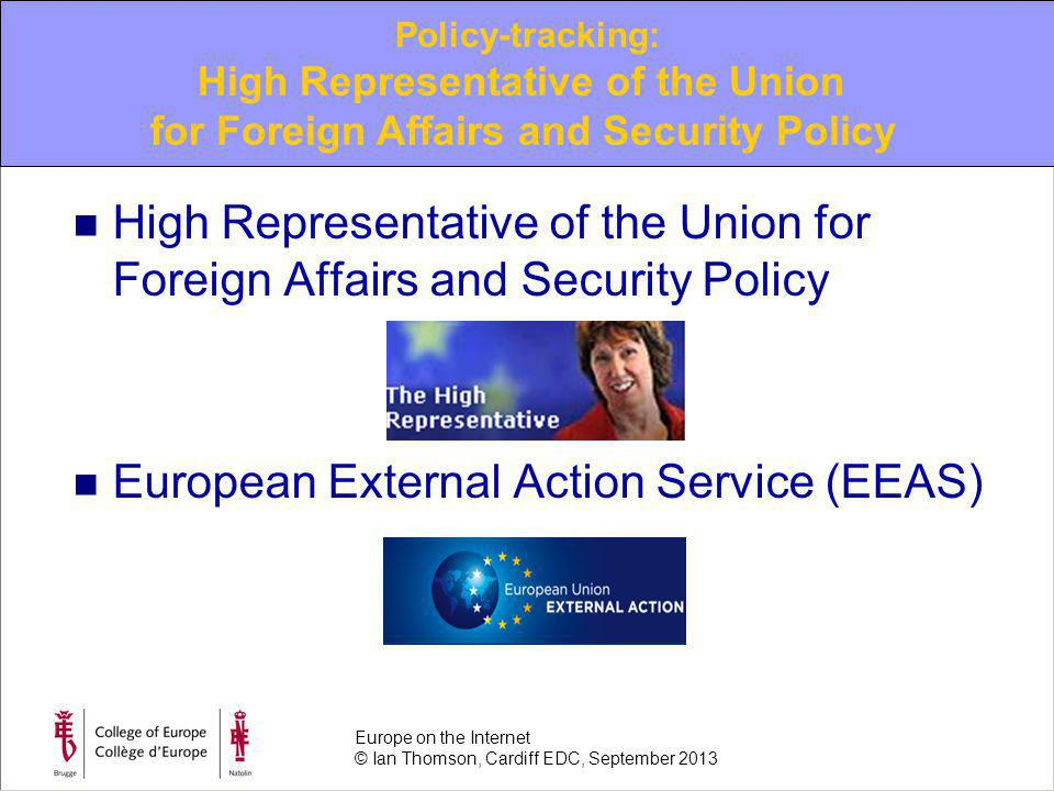 High Representative of the Union for Foreign Affairs and Security Policy European External Action Service (EEAS) Policy-tracking: High Representative of the Union for Foreign Affairs and Security Policy Europe on the Internet © Ian Thomson, Cardiff EDC, September 2013