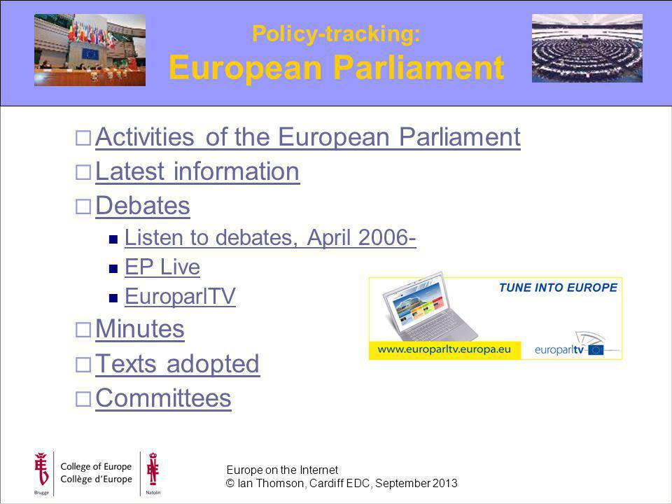 Activities of the European Parliament Latest information Debates Listen to debates, April 2006- EP Live EuroparlTV Minutes Texts adopted Committees Policy-tracking: European Parliament Europe on the Internet © Ian Thomson, Cardiff EDC, September 2013