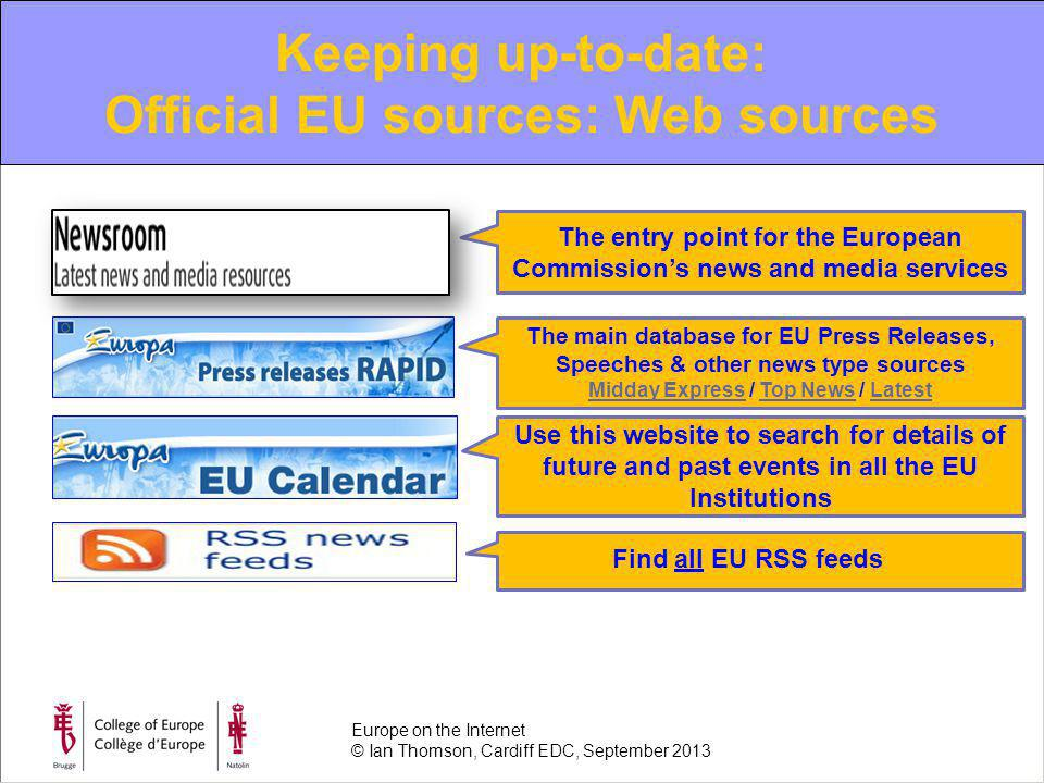 Keeping up-to-date: Official EU sources: Web sources The entry point for the European Commissions news and media services The main database for EU Press Releases, Speeches & other news type sources Midday ExpressMidday Express / Top News / LatestTop NewsLatest Use this website to search for details of future and past events in all the EU Institutions Find all EU RSS feeds Europe on the Internet © Ian Thomson, Cardiff EDC, September 2013