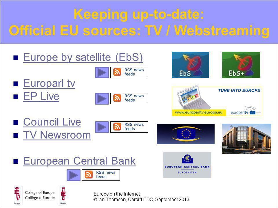 Europe by satellite (EbS) Europarl tv EP Live Council Live TV Newsroom European Central Bank Keeping up-to-date: Official EU sources: TV / Webstreaming Europe on the Internet © Ian Thomson, Cardiff EDC, September 2013