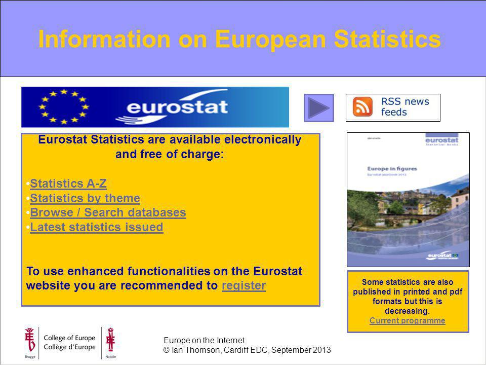 Information on European Statistics Europe on the Internet © Ian Thomson, Cardiff EDC, September 2013 Eurostat Statistics are available electronically and free of charge: Statistics A-Z Statistics by theme Browse / Search databases Latest statistics issued To use enhanced functionalities on the Eurostat website you are recommended to registerregister Some statistics are also published in printed and pdf formats but this is decreasing.