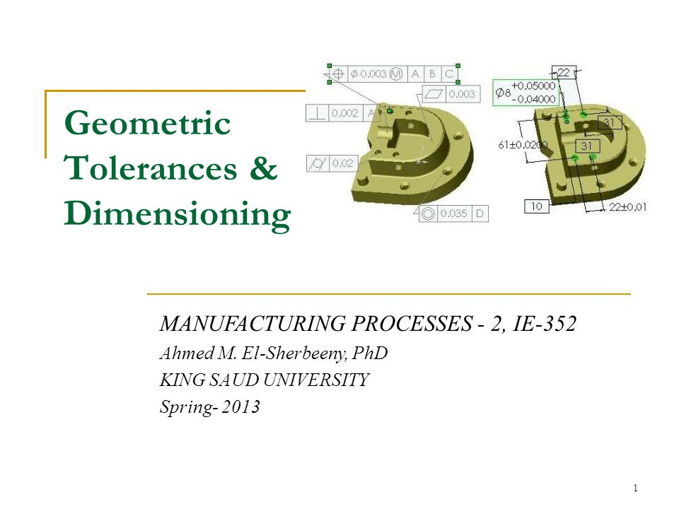 Geometric Tolerances & Dimensioning MANUFACTURING PROCESSES - 2, IE-352 Ahmed M. El-Sherbeeny, PhD KING SAUD UNIVERSITY Spring- 2013 1