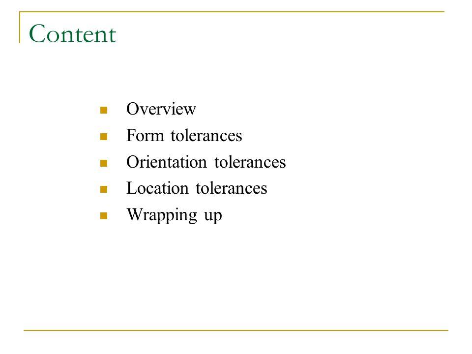 Content Overview Form tolerances Orientation tolerances Location tolerances Wrapping up