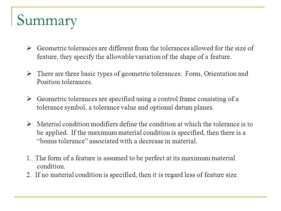 Summary Geometric tolerances are different from the tolerances allowed for the size of feature, they specify the allowable variation of the shape of a