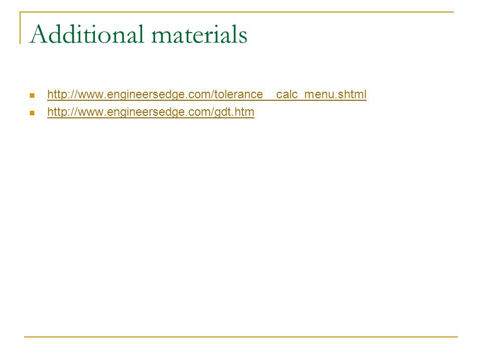 Additional materials http://www.engineersedge.com/tolerance__calc_menu.shtml http://www.engineersedge.com/gdt.htm