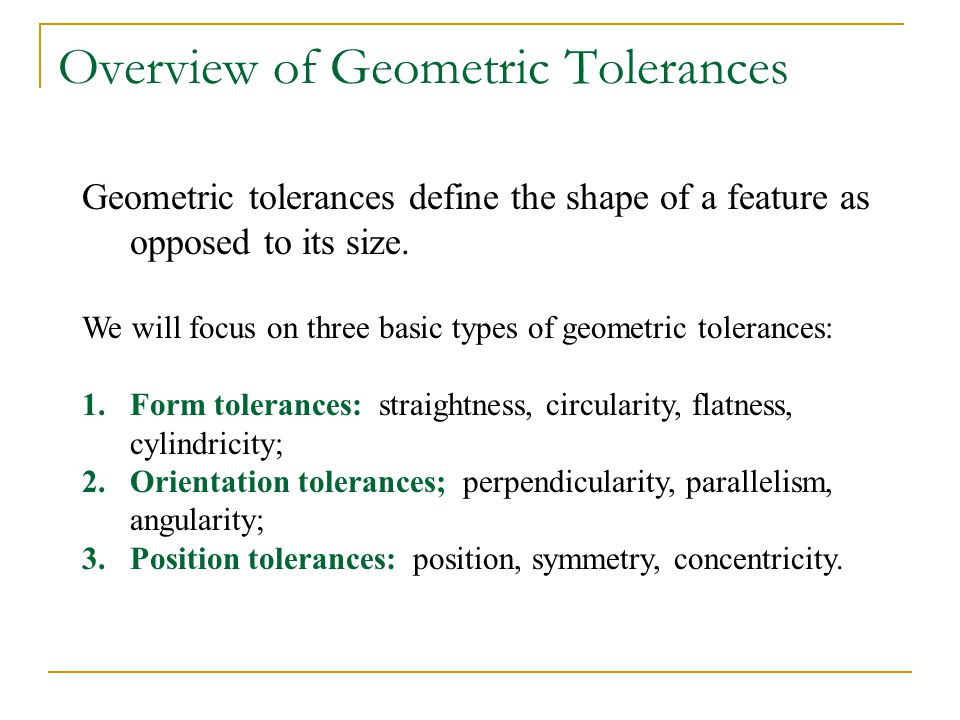 Overview of Geometric Tolerances Geometric tolerances define the shape of a feature as opposed to its size. We will focus on three basic types of geom